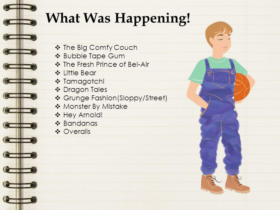 What Was Happening!  The Big Comfy Couch  Bubble Tape Gum  The Fresh Prince of Bel-Air  Little Bear  Tamagotchi  Dragon Tales  Grunge Fashion(S