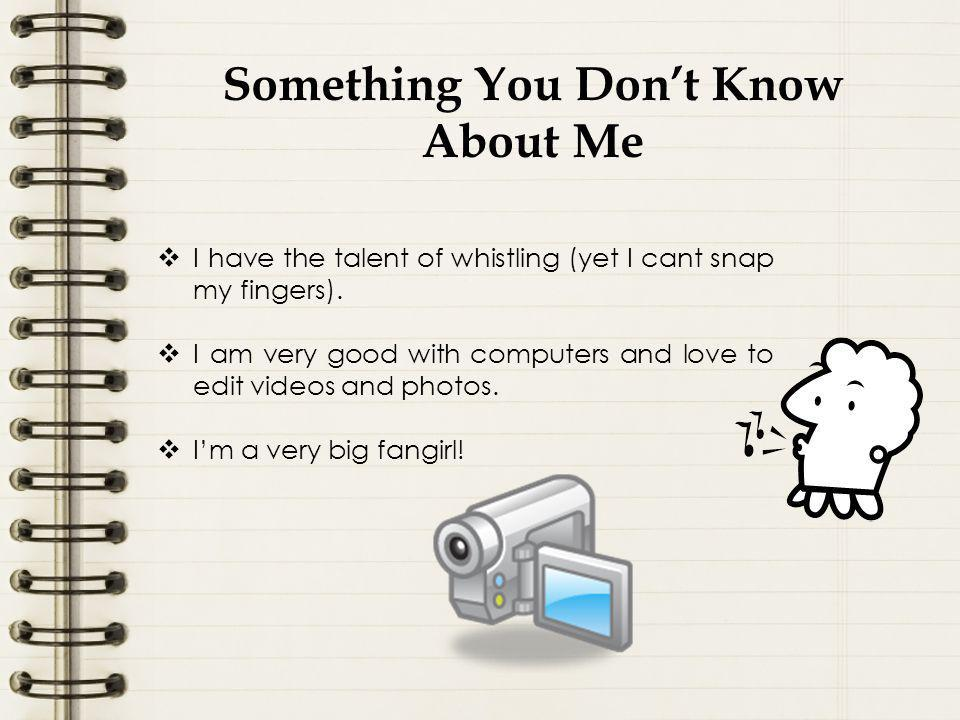 Something You Don't Know About Me  I have the talent of whistling (yet I cant snap my fingers).
