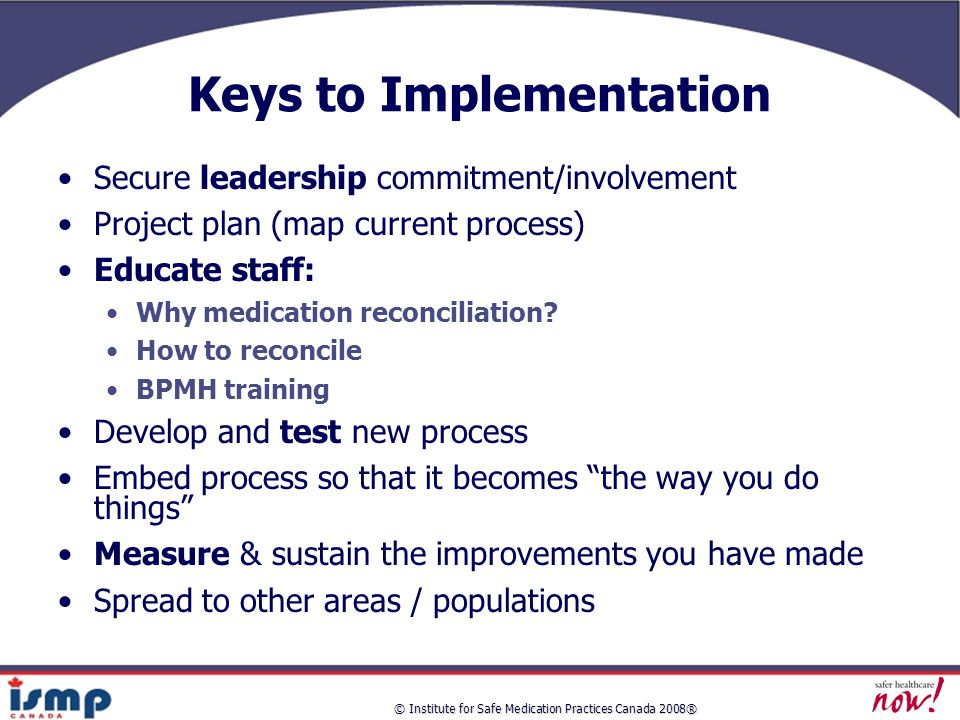 Keys to Implementation Secure leadership commitment/involvement Project plan (map current process) Educate staff: Why medication reconciliation.