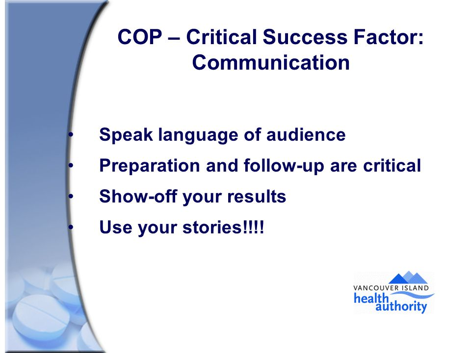 COP – Critical Success Factor: Communication Speak language of audience Preparation and follow-up are critical Show-off your results Use your stories!!!!