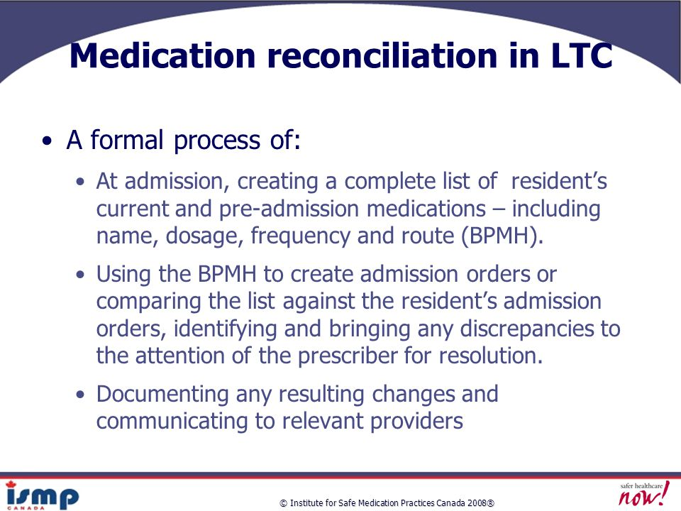 © Institute for Safe Medication Practices Canada 2008® Medication reconciliation in LTC A formal process of: At admission, creating a complete list of resident's current and pre-admission medications – including name, dosage, frequency and route (BPMH).