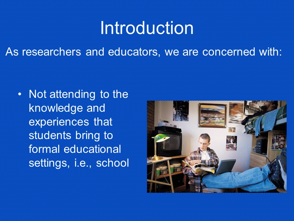 Introduction Not attending to the knowledge and experiences that students bring to formal educational settings, i.e., school As researchers and educators, we are concerned with: