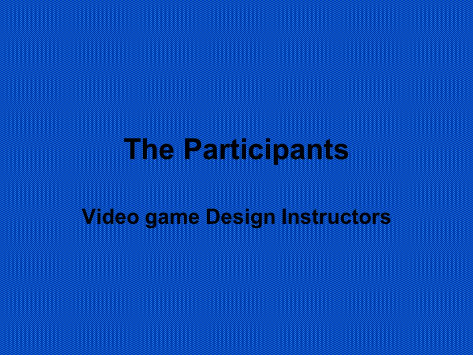 The Participants Video game Design Instructors