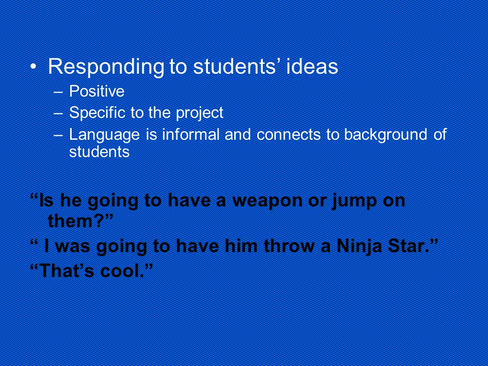 Responding to students' ideas –Positive –Specific to the project –Language is informal and connects to background of students Is he going to have a weapon or jump on them I was going to have him throw a Ninja Star. That's cool.