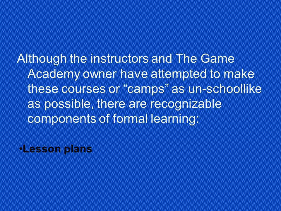 Although the instructors and The Game Academy owner have attempted to make these courses or camps as un-schoollike as possible, there are recognizable components of formal learning: Lesson plans