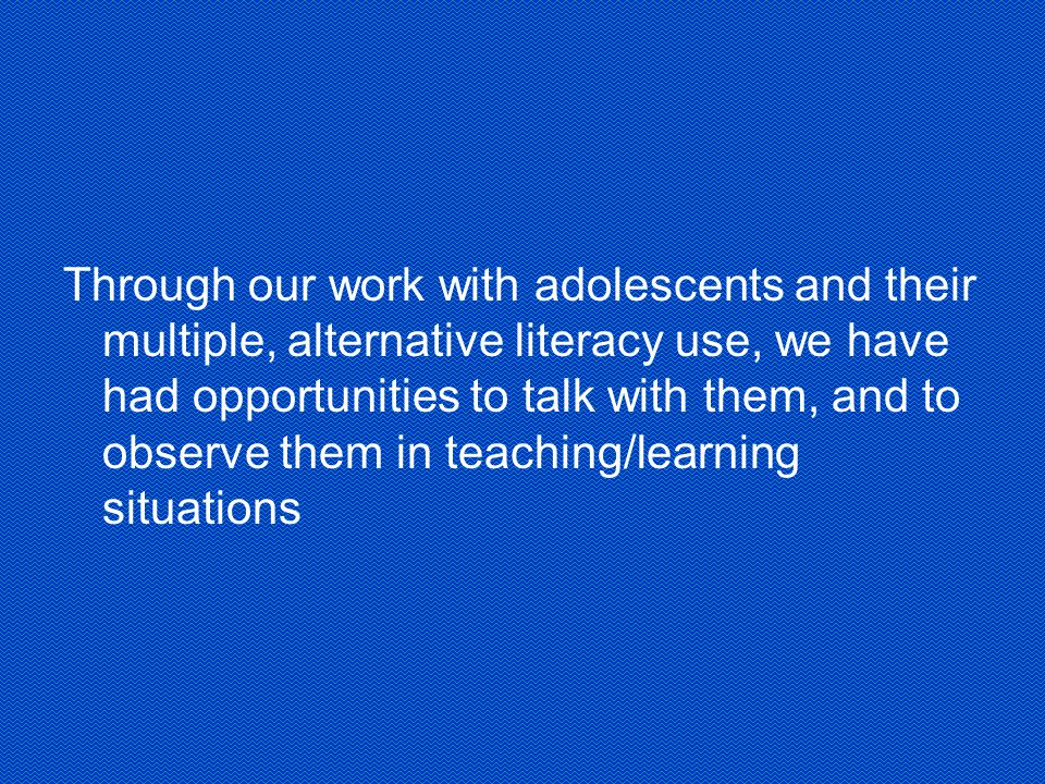 Through our work with adolescents and their multiple, alternative literacy use, we have had opportunities to talk with them, and to observe them in teaching/learning situations