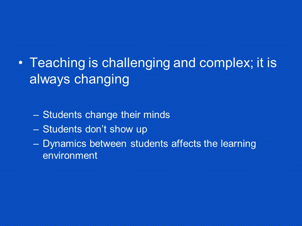 Teaching is challenging and complex; it is always changing –Students change their minds –Students don't show up –Dynamics between students affects the learning environment