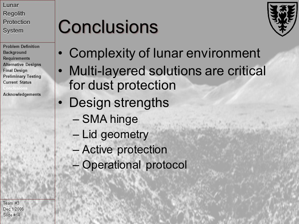 Conclusions Complexity of lunar environment Multi-layered solutions are critical for dust protection Design strengths –SMA hinge –Lid geometry –Active protection –Operational protocol Team #3 Dec Slide #14 Problem Definition Background Requirements Alternative Designs Final Design Preliminary Testing Current Status Conclusions Acknowledgements