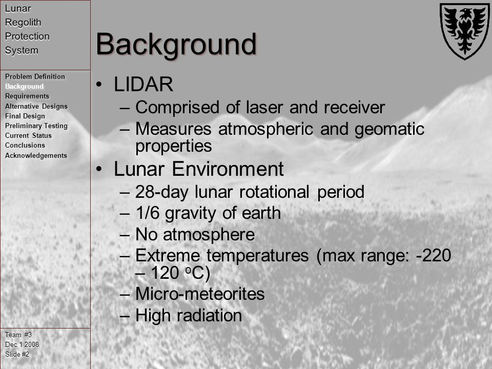 Background LIDAR –Comprised of laser and receiver –Measures atmospheric and geomatic properties Lunar Environment –28-day lunar rotational period –1/6 gravity of earth –No atmosphere –Extreme temperatures (max range: -220 – 120 o C) –Micro-meteorites –High radiation Team #3 Dec Slide #2 Problem Definition Background Requirements Alternative Designs Final Design Preliminary Testing Current Status Conclusions Acknowledgements Problem Definition Background Requirements Alternative Designs Final Design Preliminary Testing Current Status Conclusions Acknowledgements