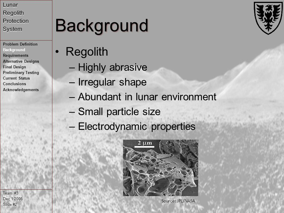 Background Regolith –Highly abrasive –Irregular shape –Abundant in lunar environment –Small particle size –Electrodynamic properties Team #3 Dec Slide #2 Problem Definition Background Requirements Alternative Designs Final Design Preliminary Testing Current Status Conclusions Acknowledgements Source: JPL/NASA