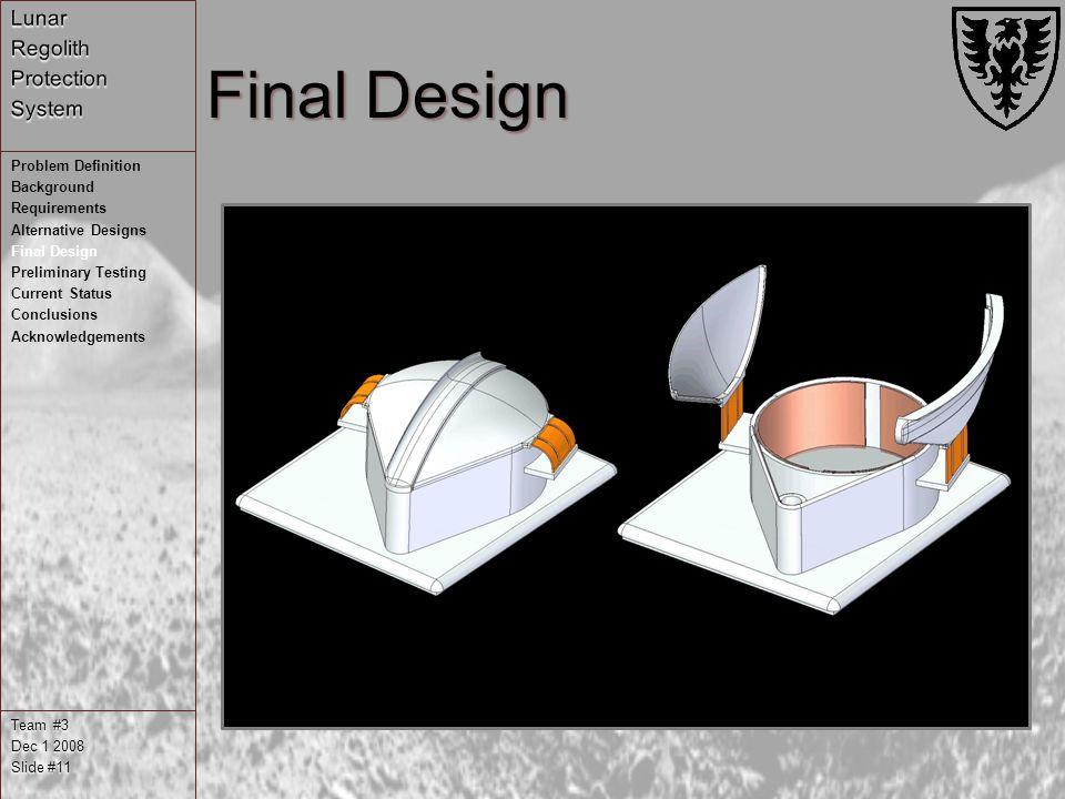 Final Design Team #3 Dec 1 2008 Slide #11 Problem Definition Background Requirements Alternative Designs Final Design Preliminary Testing Current Status Conclusions Acknowledgements