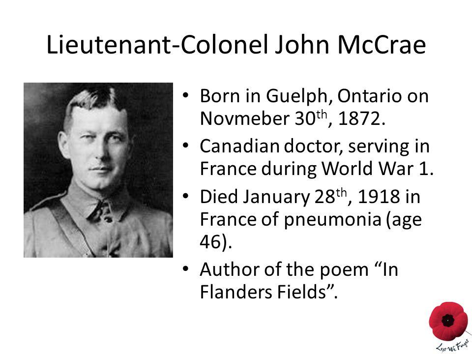Lieutenant-Colonel John McCrae Born in Guelph, Ontario on Novmeber 30 th, 1872.