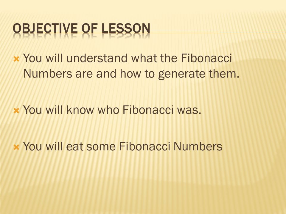  You will understand what the Fibonacci Numbers are and how to generate them.