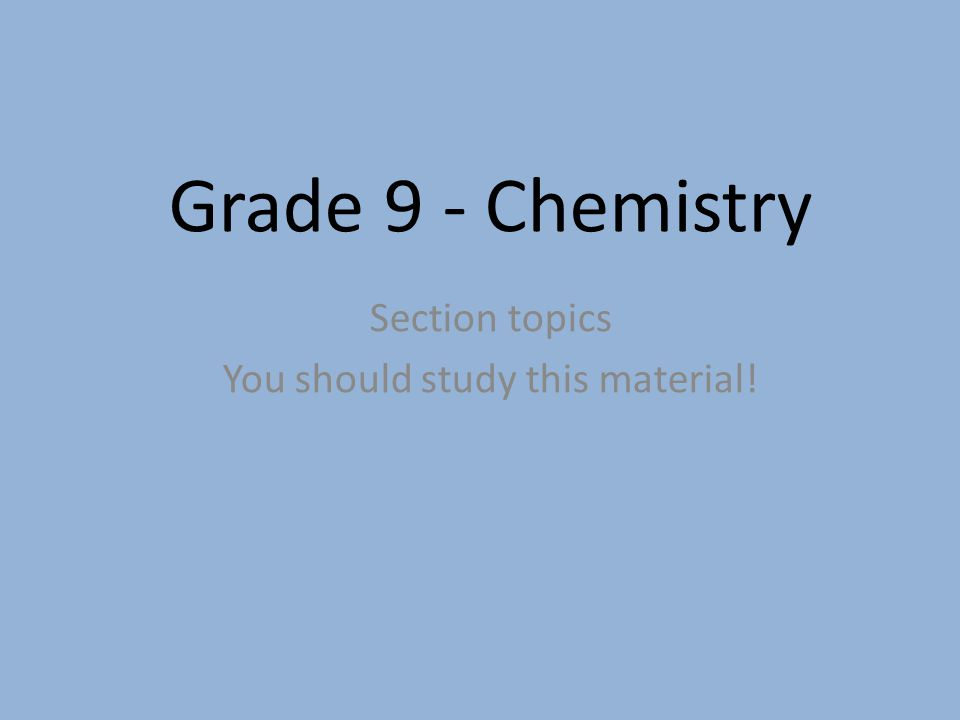 Grade 9 - Chemistry Section topics You should study this material!