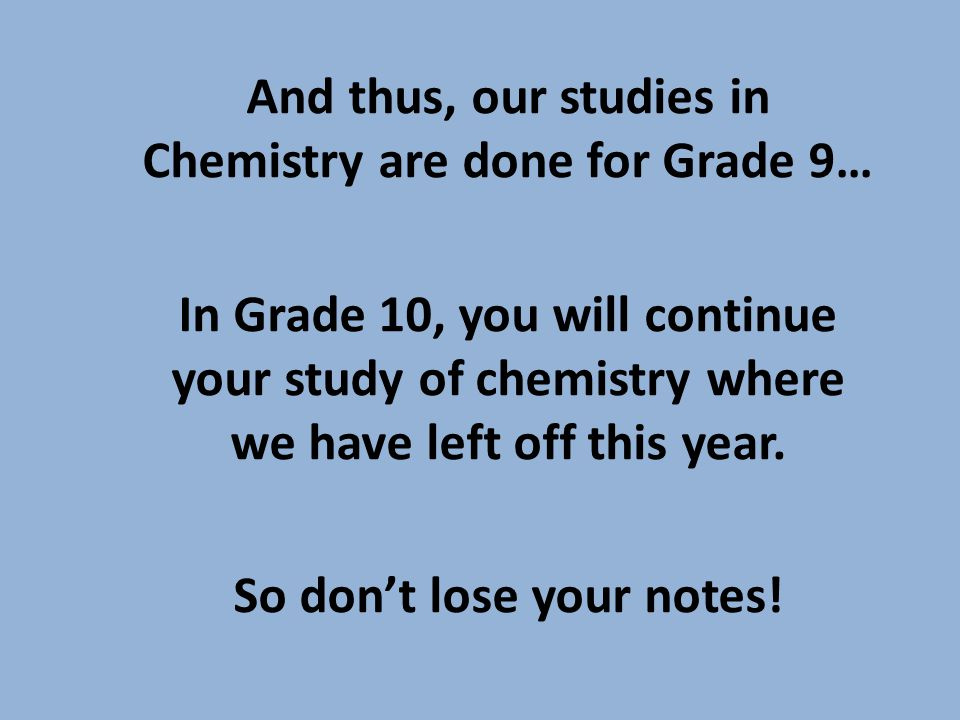 And thus, our studies in Chemistry are done for Grade 9… In Grade 10, you will continue your study of chemistry where we have left off this year.