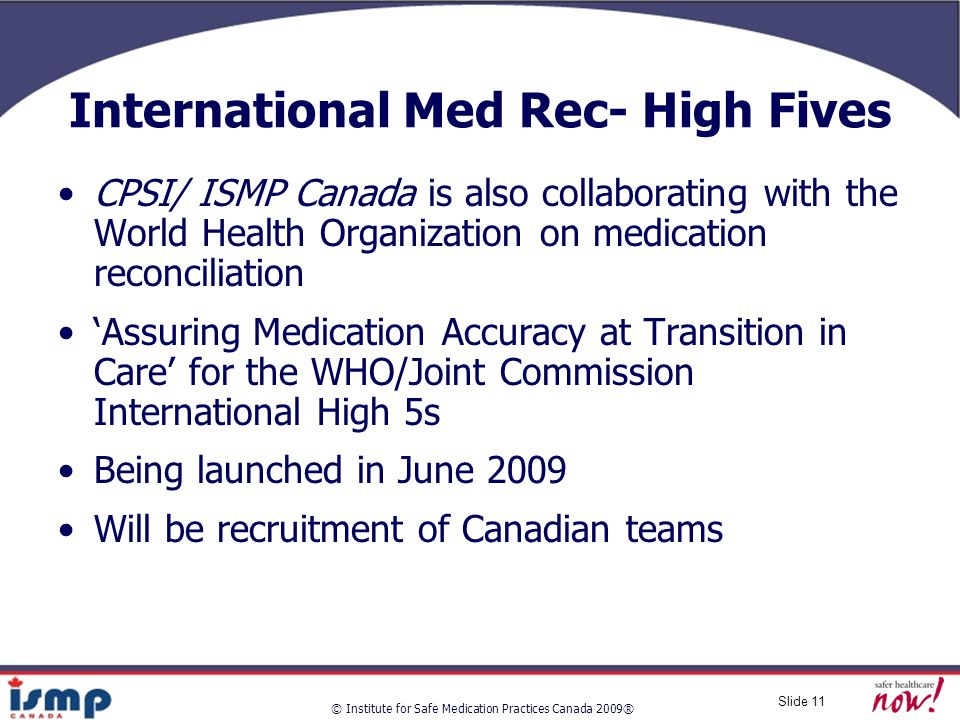 © Institute for Safe Medication Practices Canada 2009® Slide 11 International Med Rec- High Fives CPSI/ ISMP Canada is also collaborating with the World Health Organization on medication reconciliation 'Assuring Medication Accuracy at Transition in Care' for the WHO/Joint Commission International High 5s Being launched in June 2009 Will be recruitment of Canadian teams