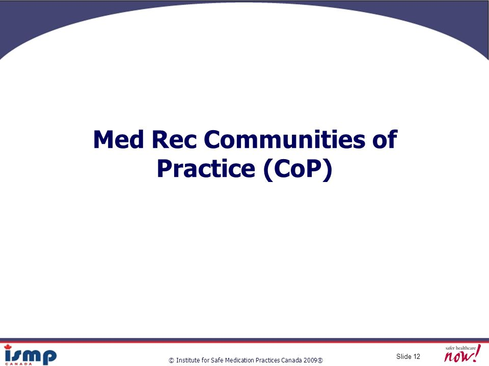 © Institute for Safe Medication Practices Canada 2009® Slide 12 Med Rec Communities of Practice (CoP)
