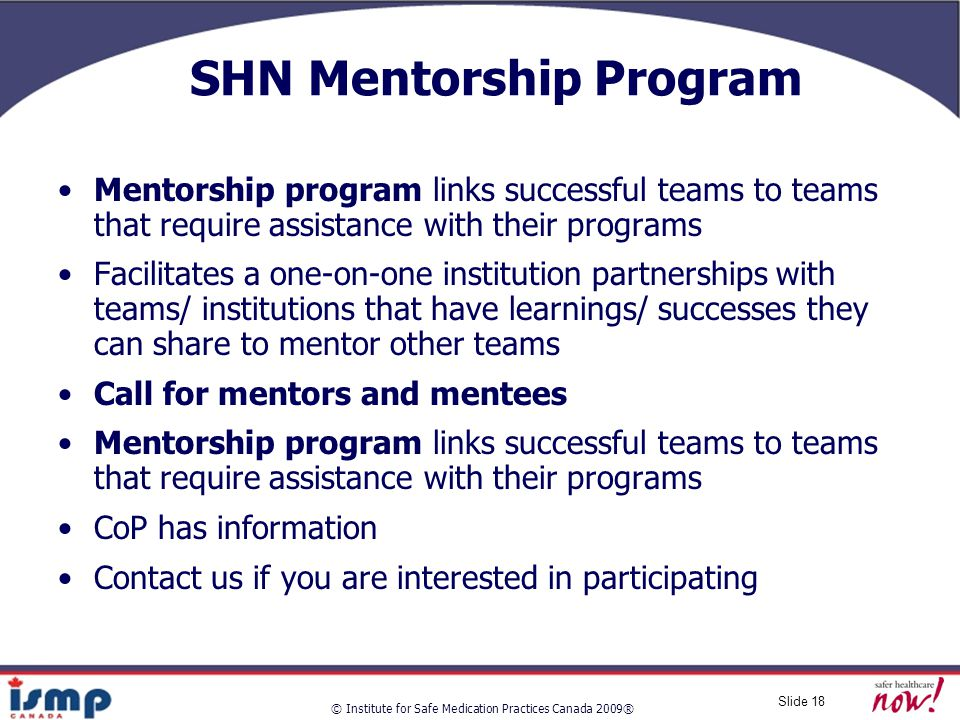 © Institute for Safe Medication Practices Canada 2009® Slide 18 SHN Mentorship Program Mentorship program links successful teams to teams that require assistance with their programs Facilitates a one-on-one institution partnerships with teams/ institutions that have learnings/ successes they can share to mentor other teams Call for mentors and mentees Mentorship program links successful teams to teams that require assistance with their programs CoP has information Contact us if you are interested in participating