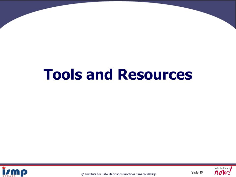 © Institute for Safe Medication Practices Canada 2009® Slide 19 Tools and Resources