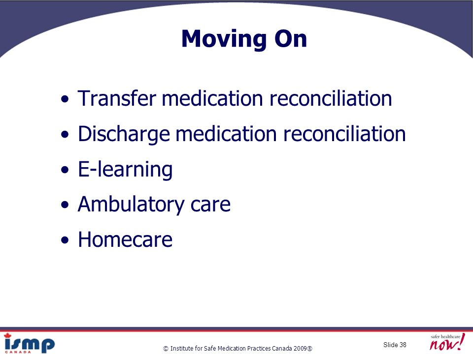 © Institute for Safe Medication Practices Canada 2009® Slide 38 Moving On Transfer medication reconciliation Discharge medication reconciliation E-learning Ambulatory care Homecare