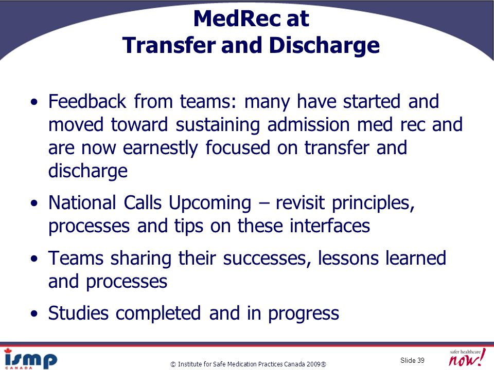 © Institute for Safe Medication Practices Canada 2009® Slide 39 MedRec at Transfer and Discharge Feedback from teams: many have started and moved toward sustaining admission med rec and are now earnestly focused on transfer and discharge National Calls Upcoming – revisit principles, processes and tips on these interfaces Teams sharing their successes, lessons learned and processes Studies completed and in progress