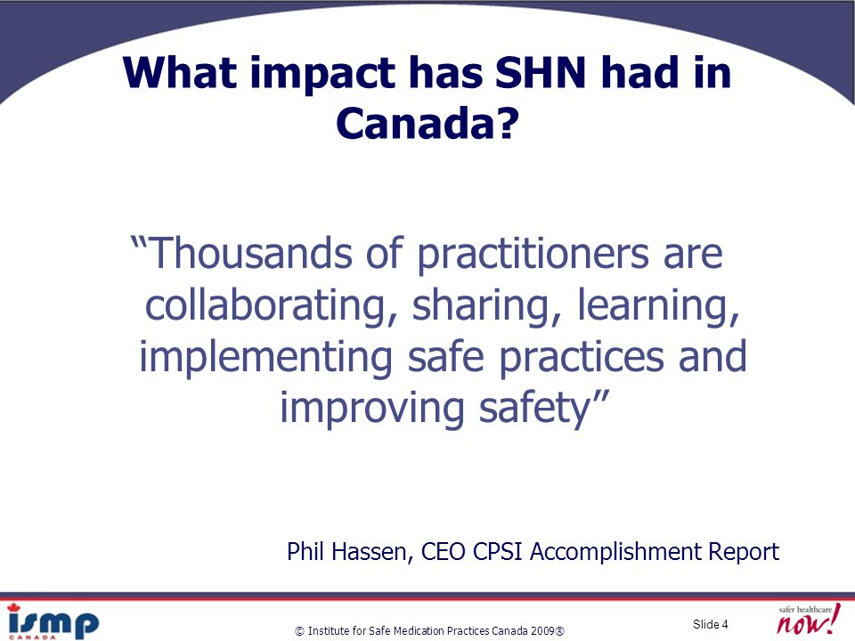 © Institute for Safe Medication Practices Canada 2009® Slide 4 What impact has SHN had in Canada.
