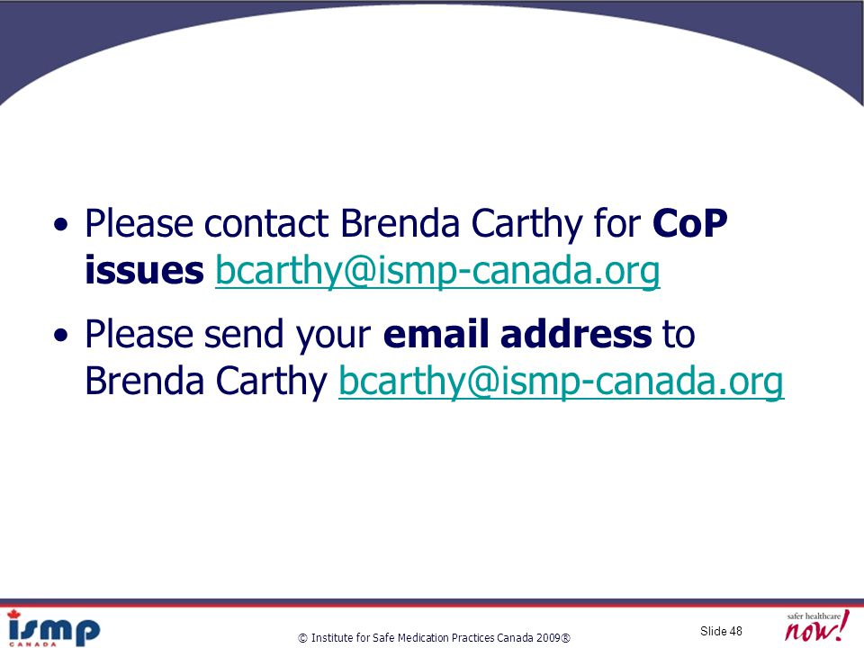 © Institute for Safe Medication Practices Canada 2009® Slide 48 Please contact Brenda Carthy for CoP issues bcarthy@ismp-canada.orgbcarthy@ismp-canada.org Please send your email address to Brenda Carthy bcarthy@ismp-canada.orgbcarthy@ismp-canada.org