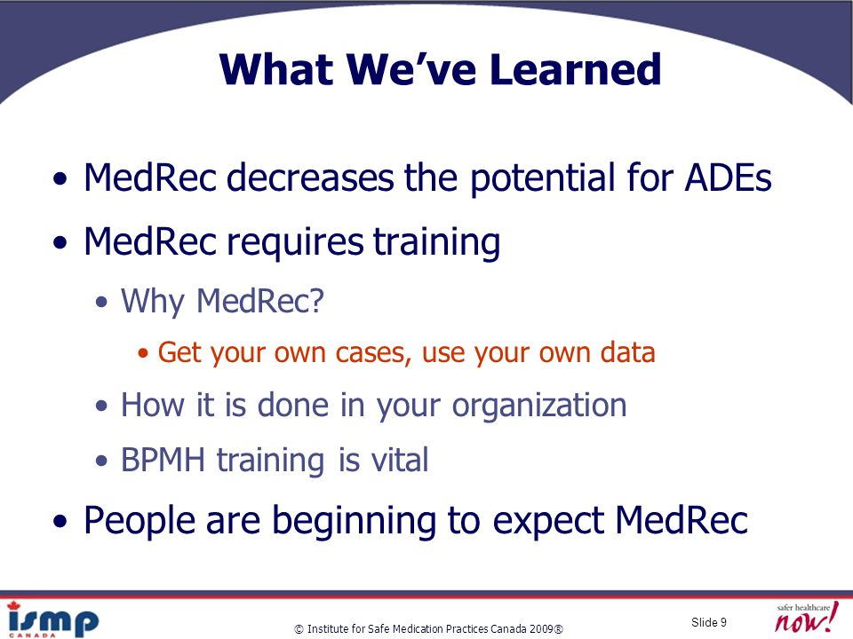 © Institute for Safe Medication Practices Canada 2009® Slide 9 What We've Learned MedRec decreases the potential for ADEs MedRec requires training Why MedRec.