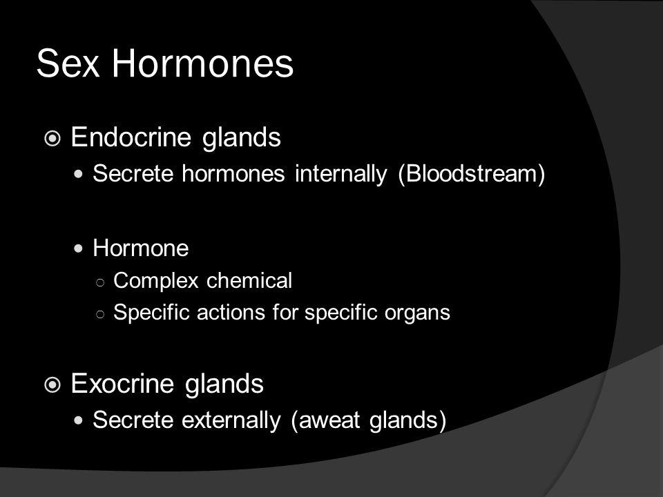 Sex Hormones  Endocrine glands Secrete hormones internally (Bloodstream) Hormone ○ Complex chemical ○ Specific actions for specific organs  Exocrine glands Secrete externally (aweat glands)