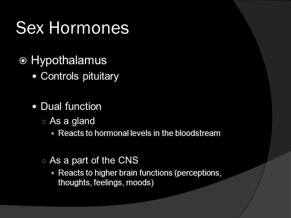 Sex Hormones  Hypothalamus Controls pituitary Dual function ○ As a gland Reacts to hormonal levels in the bloodstream ○ As a part of the CNS Reacts to higher brain functions (perceptions, thoughts, feelings, moods)