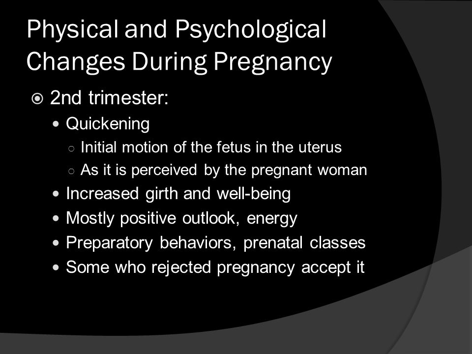 Physical and Psychological Changes During Pregnancy  2nd trimester: Quickening ○ Initial motion of the fetus in the uterus ○ As it is perceived by the pregnant woman Increased girth and well-being Mostly positive outlook, energy Preparatory behaviors, prenatal classes Some who rejected pregnancy accept it
