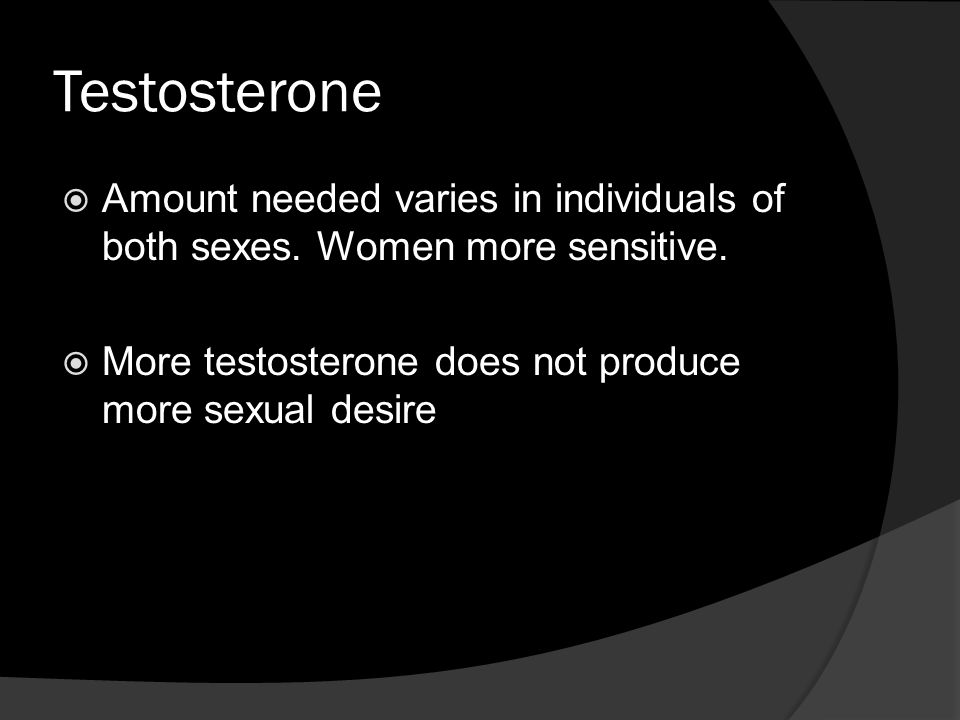 Testosterone  Amount needed varies in individuals of both sexes.