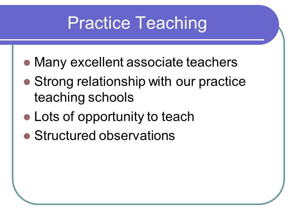 Practice Teaching Many excellent associate teachers Strong relationship with our practice teaching schools Lots of opportunity to teach Structured observations