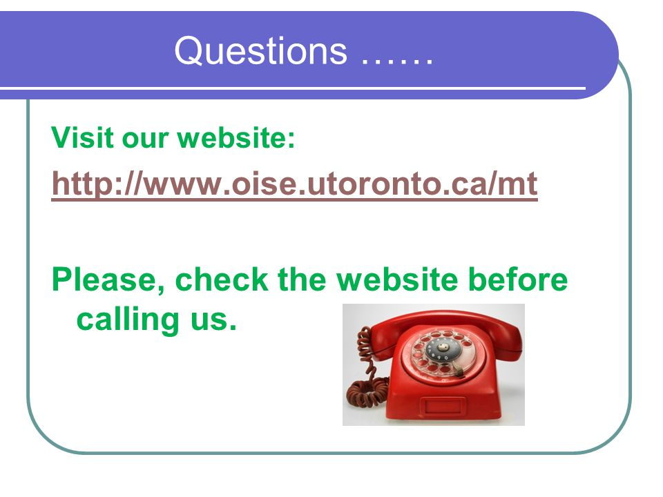 Questions …… Visit our website: http://www.oise.utoronto.ca/mt Please, check the website before calling us.