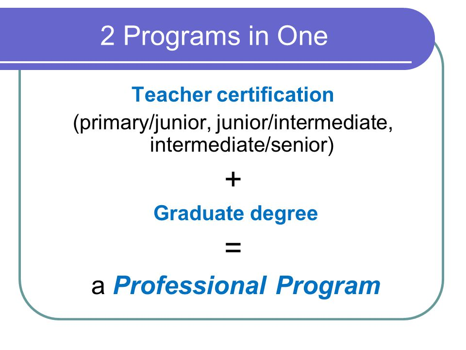 2 Programs in One Teacher certification (primary/junior, junior/intermediate, intermediate/senior) + Graduate degree = a Professional Program