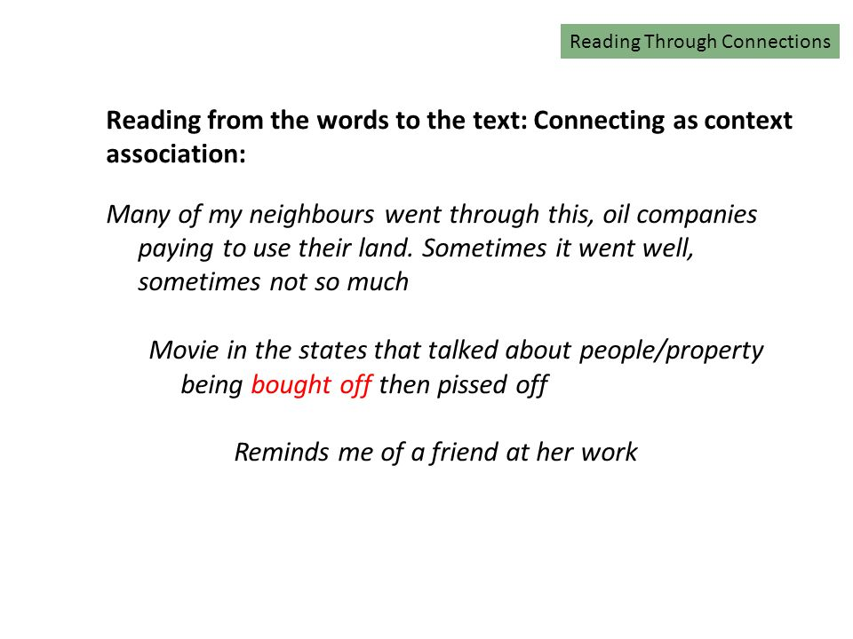 Reading Connections Reading from the words to the text: Connecting as context association: Many of my neighbours went through this, oil companies paying to use their land.
