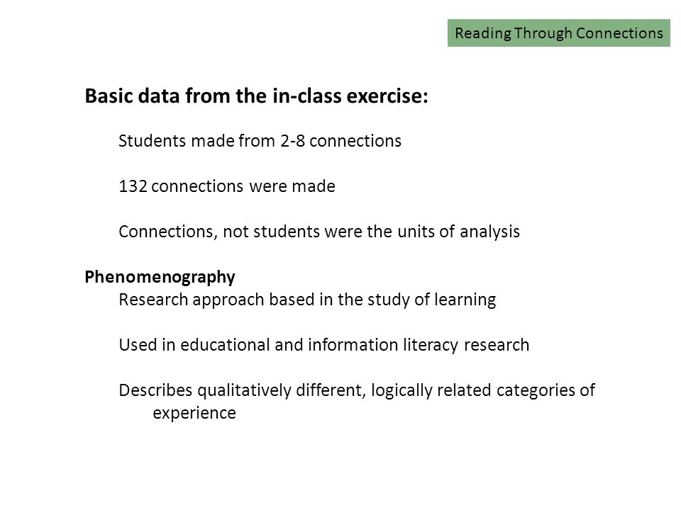 Reading Connections Basic data from the in-class exercise: Students made from 2-8 connections 132 connections were made Connections, not students were the units of analysis Phenomenography Research approach based in the study of learning Used in educational and information literacy research Describes qualitatively different, logically related categories of experience Reading Through Connections