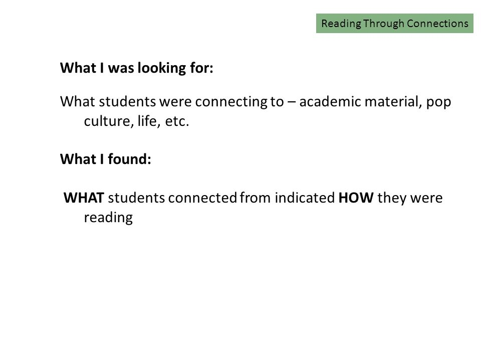 Reading Connections What I was looking for: What students were connecting to – academic material, pop culture, life, etc.
