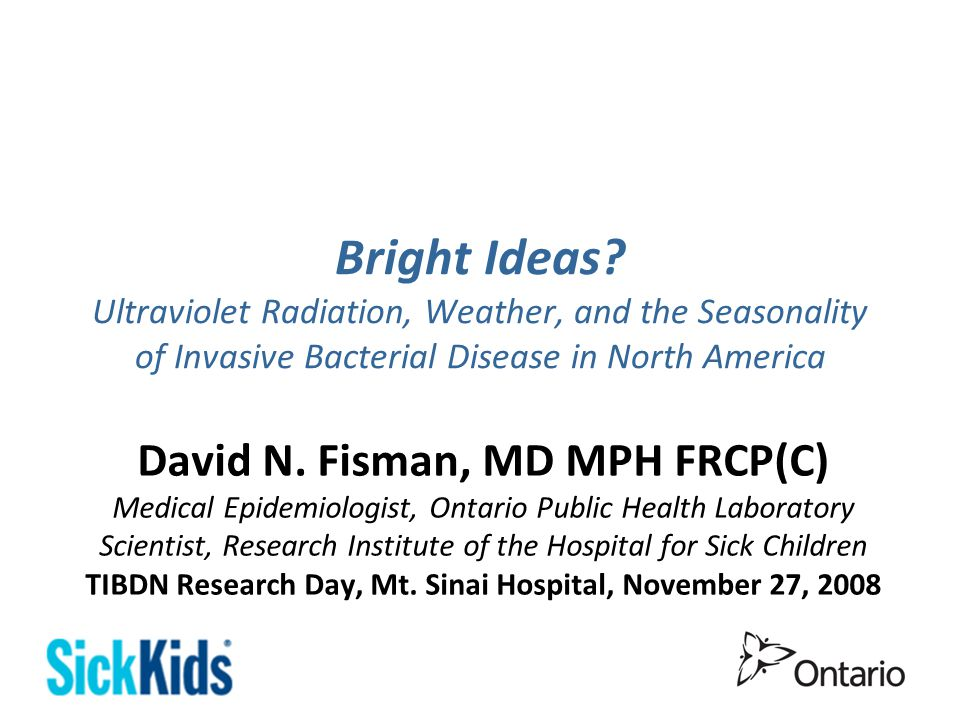 Bright Ideas? Ultraviolet Radiation, Weather, and the Seasonality of Invasive Bacterial Disease in North America David N. Fisman, MD MPH FRCP(C) Medic
