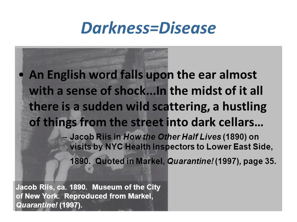 Darkness=Disease An English word falls upon the ear almost with a sense of shock...In the midst of it all there is a sudden wild scattering, a hustling of things from the street into dark cellars… –Jacob Riis in How the Other Half Lives (1890) on visits by NYC Health Inspectors to Lower East Side, 1890.
