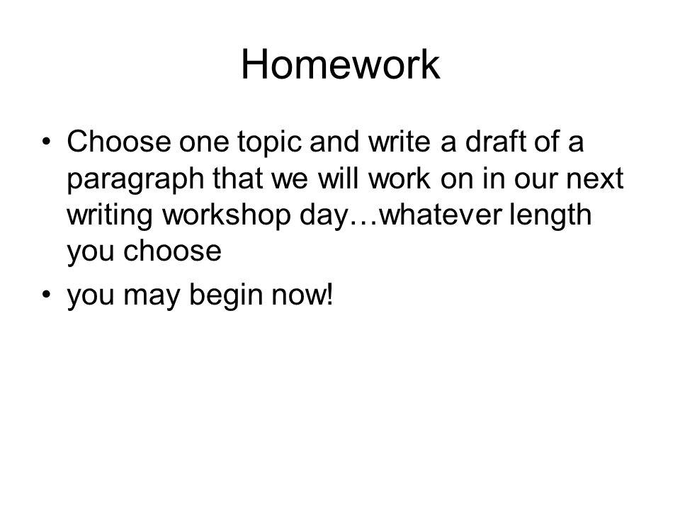 Homework Choose one topic and write a draft of a paragraph that we will work on in our next writing workshop day…whatever length you choose you may begin now!