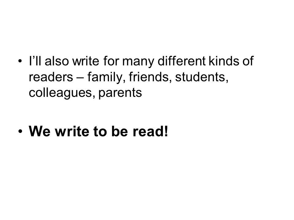 I'll also write for many different kinds of readers – family, friends, students, colleagues, parents We write to be read!