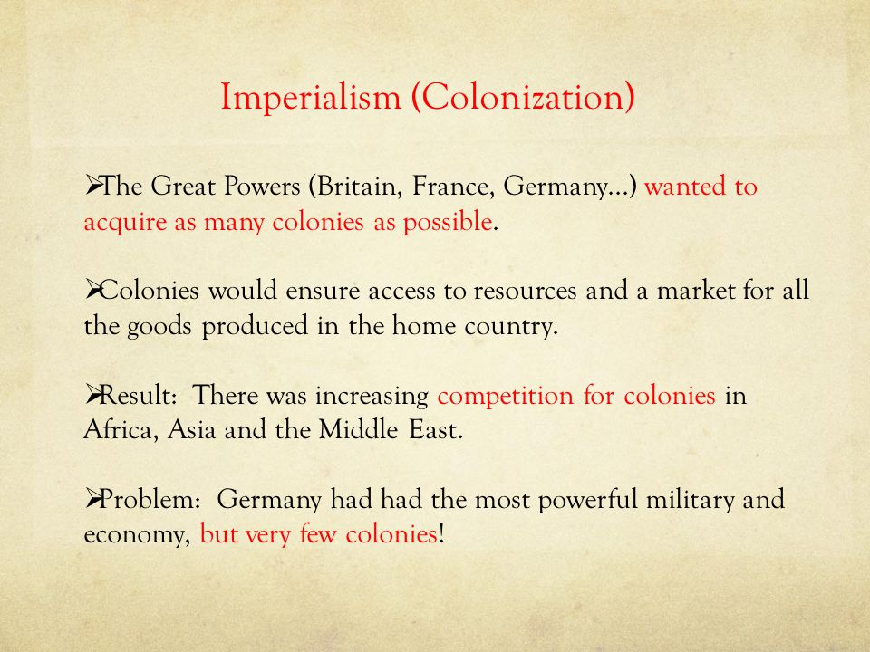 Imperialism (Colonization)  The Great Powers (Britain, France, Germany...) wanted to acquire as many colonies as possible.