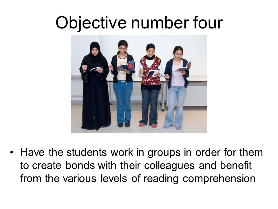 Objective number four Have the students work in groups in order for them to create bonds with their colleagues and benefit from the various levels of