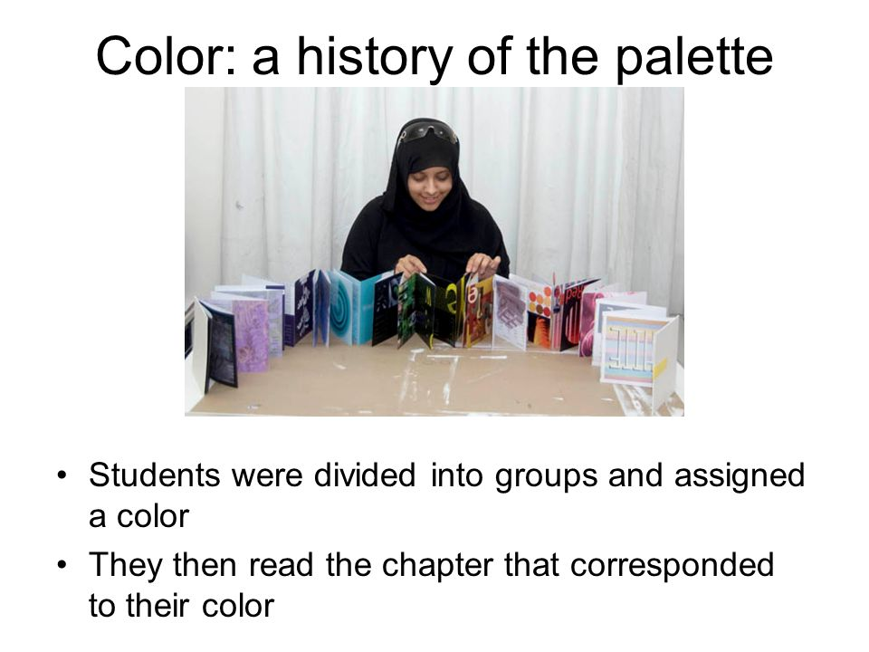 Color: a history of the palette Students were divided into groups and assigned a color They then read the chapter that corresponded to their color