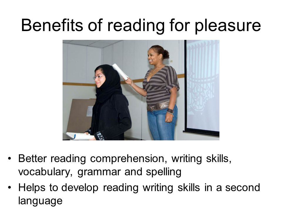 Benefits of reading for pleasure Better reading comprehension, writing skills, vocabulary, grammar and spelling Helps to develop reading writing skills in a second language
