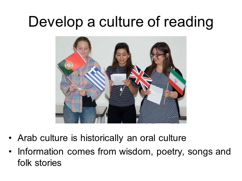 Develop a culture of reading Arab culture is historically an oral culture Information comes from wisdom, poetry, songs and folk stories