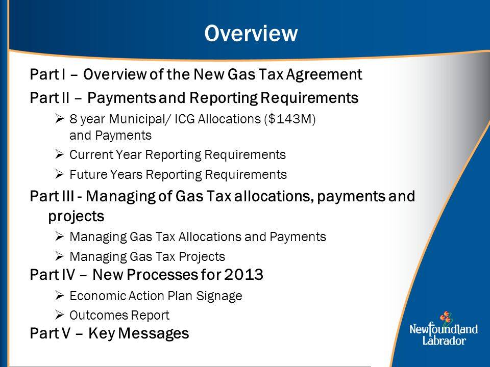 Overview Part l – Overview of the New Gas Tax Agreement Part ll – Payments and Reporting Requirements  8 year Municipal/ ICG Allocations ($143M) and Payments  Current Year Reporting Requirements  Future Years Reporting Requirements Part IlI - Managing of Gas Tax allocations, payments and projects  Managing Gas Tax Allocations and Payments  Managing Gas Tax Projects Part IV – New Processes for 2013  Economic Action Plan Signage  Outcomes Report Part V – Key Messages