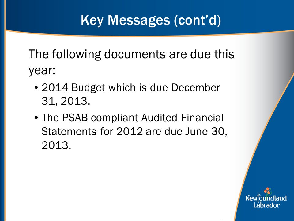 Key Messages (cont'd) The following documents are due this year: 2014 Budget which is due December 31, 2013.