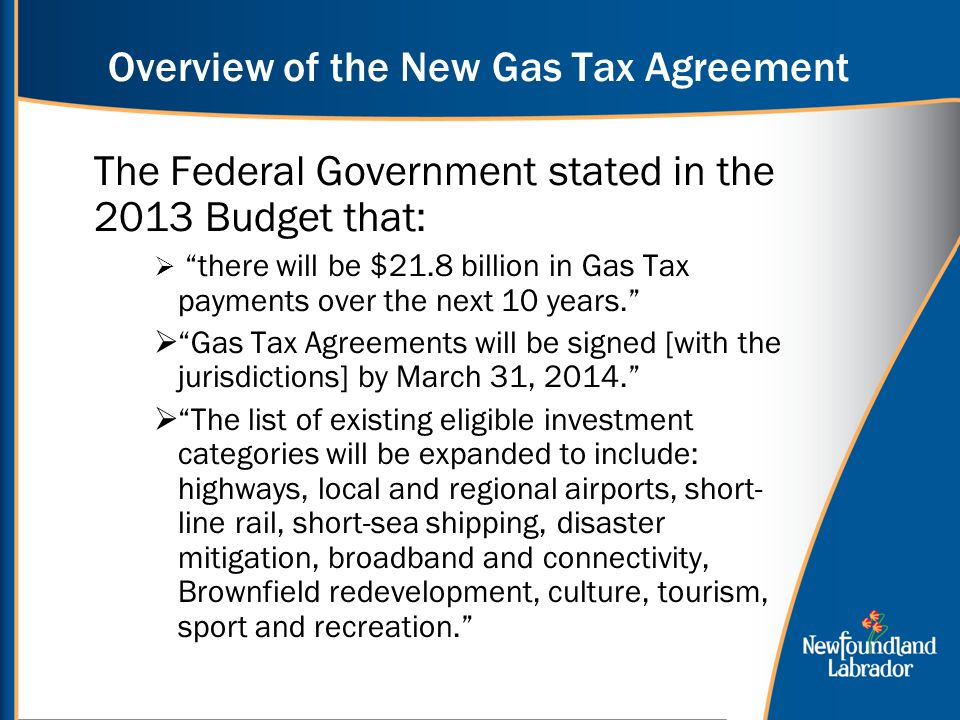 Overview of the New Gas Tax Agreement The Federal Government stated in the 2013 Budget that:  there will be $21.8 billion in Gas Tax payments over the next 10 years.  Gas Tax Agreements will be signed [with the jurisdictions] by March 31, 2014.  The list of existing eligible investment categories will be expanded to include: highways, local and regional airports, short- line rail, short-sea shipping, disaster mitigation, broadband and connectivity, Brownfield redevelopment, culture, tourism, sport and recreation.